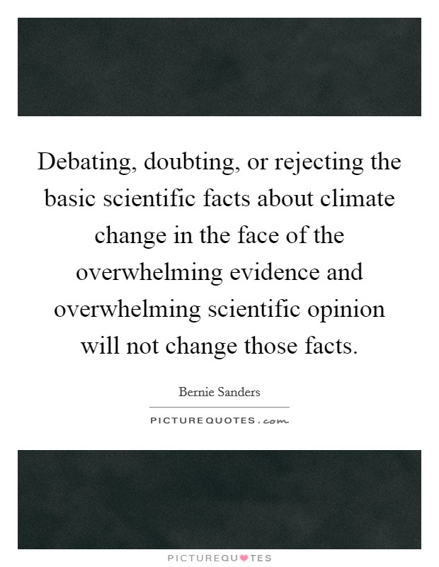Debating, doubting, or rejecting the basic scientific facts about climate change in the face of the overwhelming evidence and overwhelming scientific opinion will not change those facts Picture Quote #1