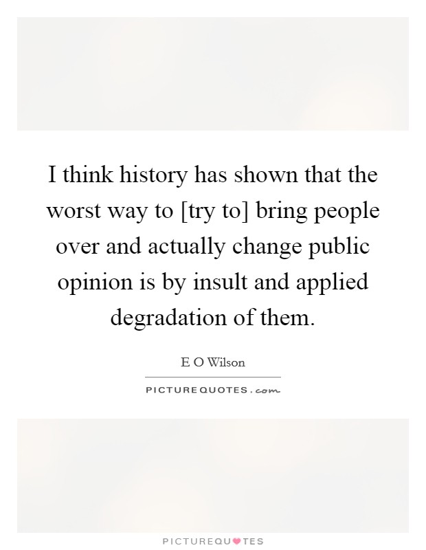 I think history has shown that the worst way to [try to] bring people over and actually change public opinion is by insult and applied degradation of them Picture Quote #1