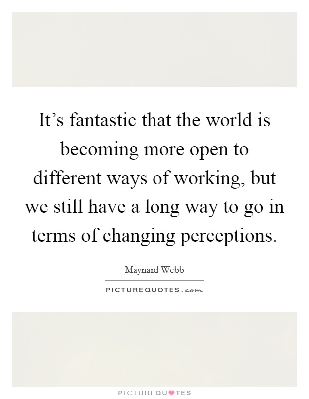 It's fantastic that the world is becoming more open to different ways of working, but we still have a long way to go in terms of changing perceptions Picture Quote #1