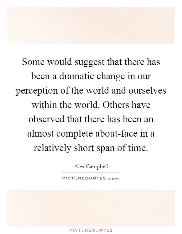 Some would suggest that there has been a dramatic change in our perception of the world and ourselves within the world. Others have observed that there has been an almost complete about-face in a relatively short span of time Picture Quote #1