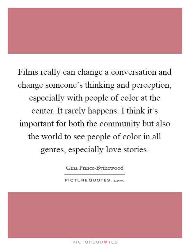 Films really can change a conversation and change someone's thinking and perception, especially with people of color at the center. It rarely happens. I think it's important for both the community but also the world to see people of color in all genres, especially love stories Picture Quote #1