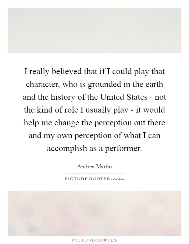 I really believed that if I could play that character, who is grounded in the earth and the history of the United States - not the kind of role I usually play - it would help me change the perception out there and my own perception of what I can accomplish as a performer Picture Quote #1