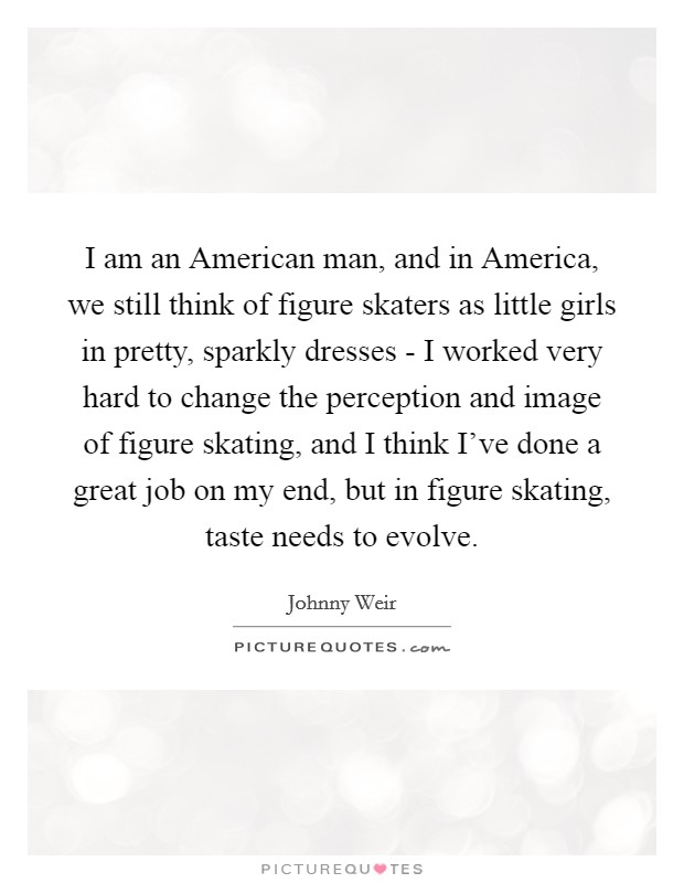 I am an American man, and in America, we still think of figure skaters as little girls in pretty, sparkly dresses - I worked very hard to change the perception and image of figure skating, and I think I've done a great job on my end, but in figure skating, taste needs to evolve Picture Quote #1