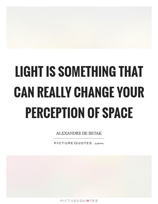 Light is something that can really change your perception of space Picture Quote #1
