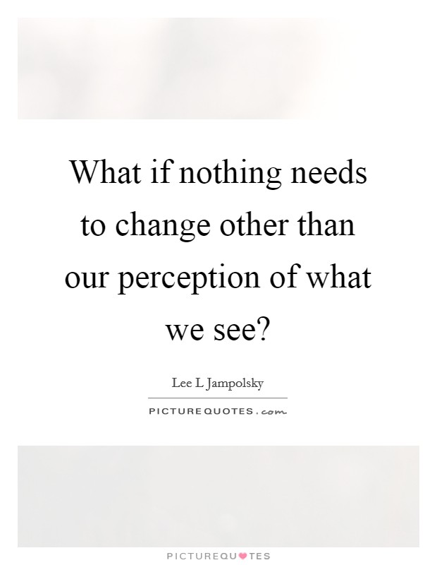 What if nothing needs to change other than our perception of what we see? Picture Quote #1