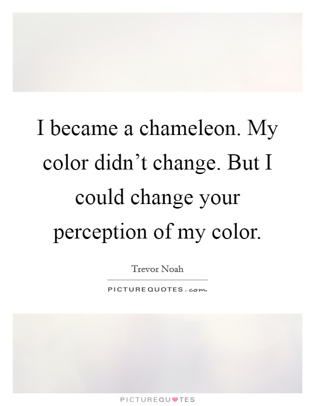 I became a chameleon. My color didn't change. But I could change your perception of my color Picture Quote #1