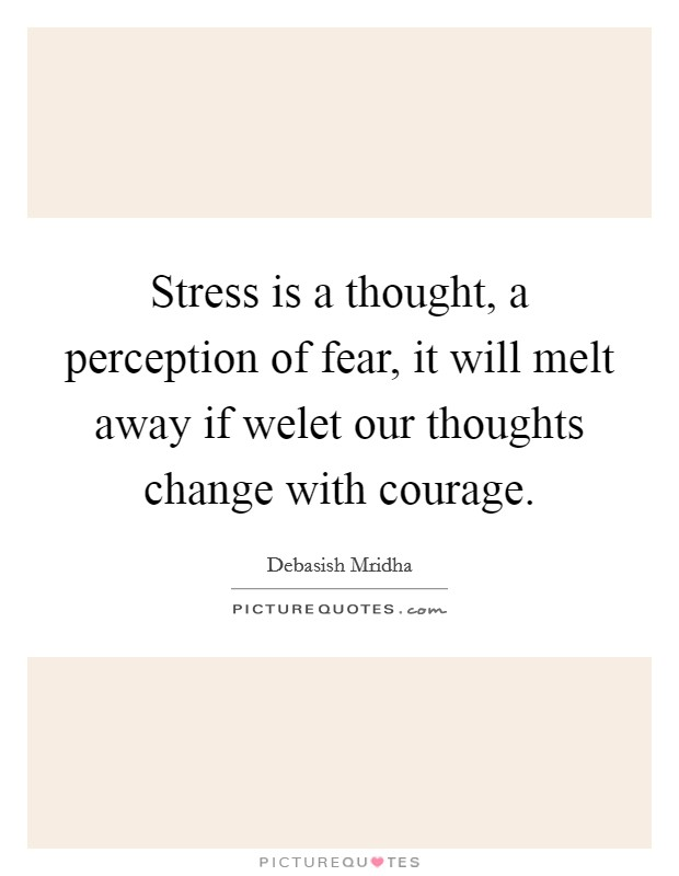 Stress is a thought, a perception of fear, it will melt away if welet our thoughts change with courage Picture Quote #1