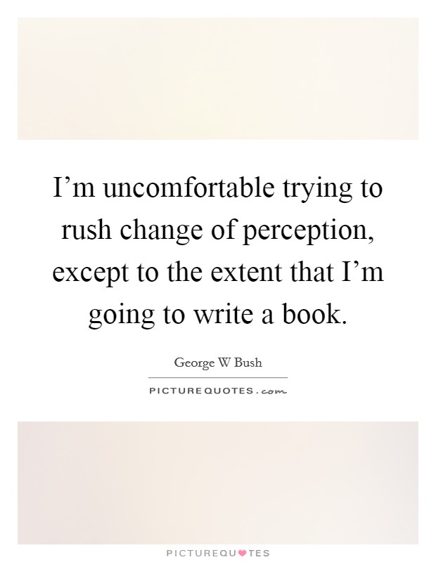 I'm uncomfortable trying to rush change of perception, except to the extent that I'm going to write a book Picture Quote #1