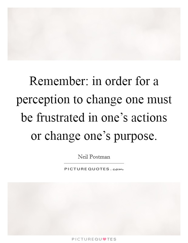 Remember: in order for a perception to change one must be frustrated in one's actions or change one's purpose Picture Quote #1