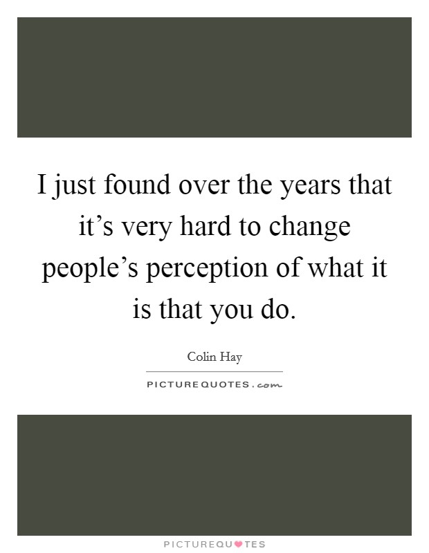 I just found over the years that it's very hard to change people's perception of what it is that you do Picture Quote #1