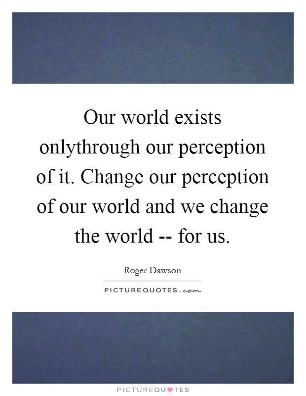 Our world exists onlythrough our perception of it. Change our perception of our world and we change the world -- for us Picture Quote #1