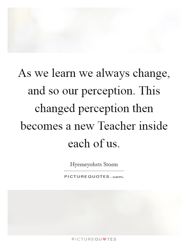 As we learn we always change, and so our perception. This changed perception then becomes a new Teacher inside each of us Picture Quote #1