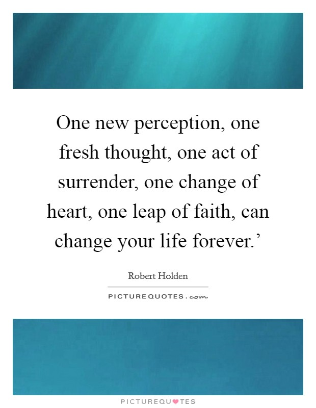 One new perception, one fresh thought, one act of surrender, one change of heart, one leap of faith, can change your life forever.' Picture Quote #1