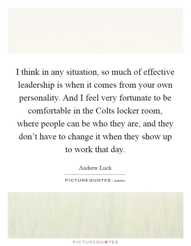 I think in any situation, so much of effective leadership is when it comes from your own personality. And I feel very fortunate to be comfortable in the Colts locker room, where people can be who they are, and they don't have to change it when they show up to work that day Picture Quote #1