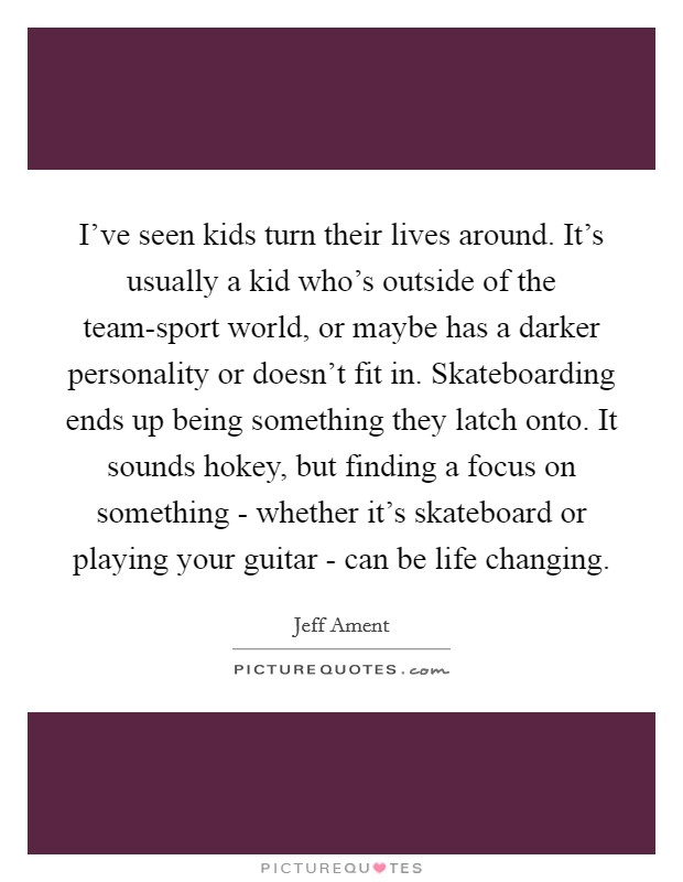 I've seen kids turn their lives around. It's usually a kid who's outside of the team-sport world, or maybe has a darker personality or doesn't fit in. Skateboarding ends up being something they latch onto. It sounds hokey, but finding a focus on something - whether it's skateboard or playing your guitar - can be life changing Picture Quote #1