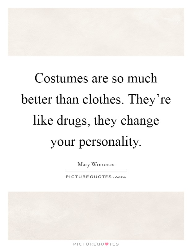 Costumes are so much better than clothes. They're like drugs, they change your personality Picture Quote #1