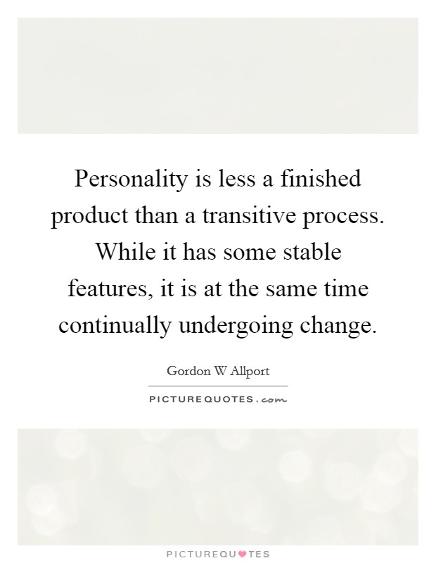 Personality is less a finished product than a transitive process. While it has some stable features, it is at the same time continually undergoing change Picture Quote #1
