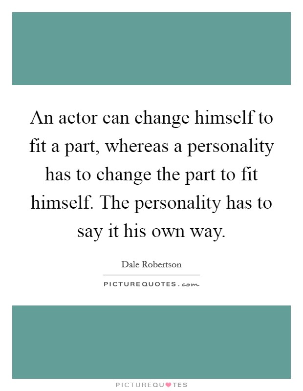 An actor can change himself to fit a part, whereas a personality has to change the part to fit himself. The personality has to say it his own way Picture Quote #1