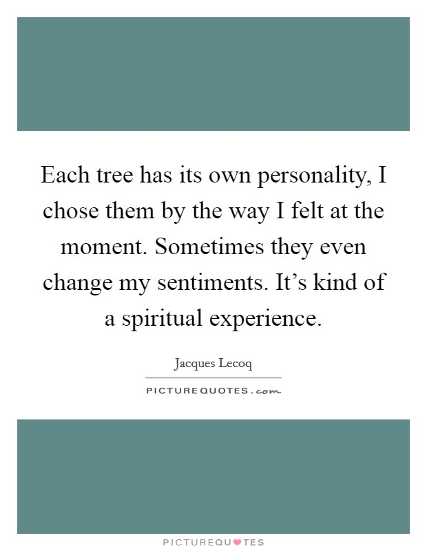 Each tree has its own personality, I chose them by the way I felt at the moment. Sometimes they even change my sentiments. It's kind of a spiritual experience Picture Quote #1