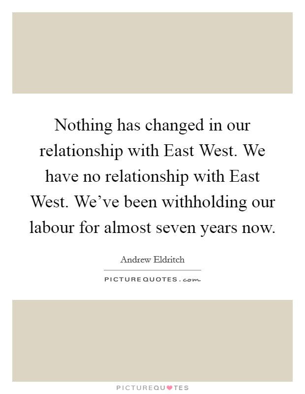 Nothing has changed in our relationship with East West. We have no relationship with East West. We've been withholding our labour for almost seven years now Picture Quote #1