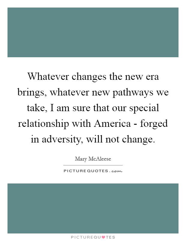 Whatever changes the new era brings, whatever new pathways we take, I am sure that our special relationship with America - forged in adversity, will not change Picture Quote #1
