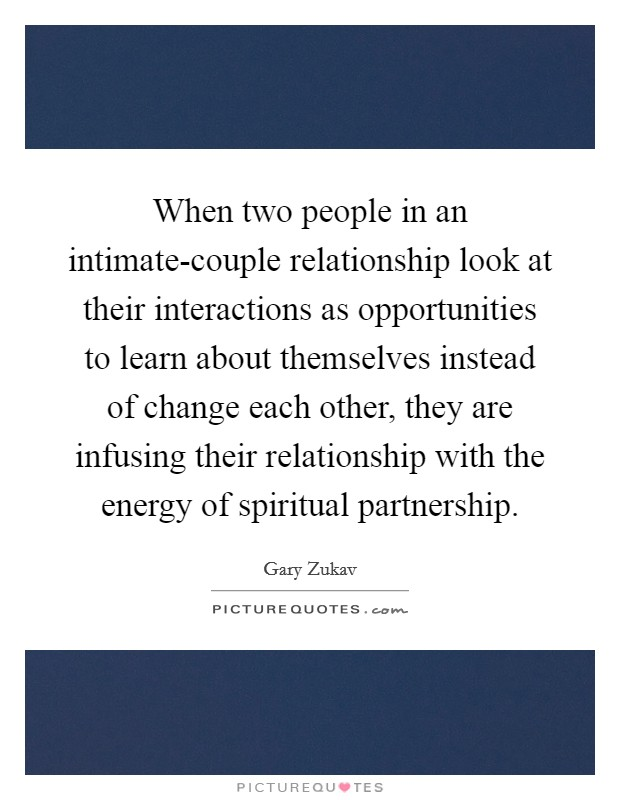 When two people in an intimate-couple relationship look at their interactions as opportunities to learn about themselves instead of change each other, they are infusing their relationship with the energy of spiritual partnership Picture Quote #1