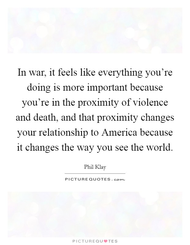 In war, it feels like everything you're doing is more important because you're in the proximity of violence and death, and that proximity changes your relationship to America because it changes the way you see the world Picture Quote #1