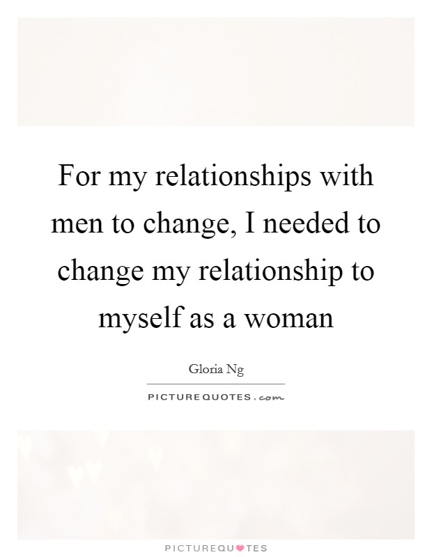For my relationships with men to change, I needed to change my relationship to myself as a woman Picture Quote #1
