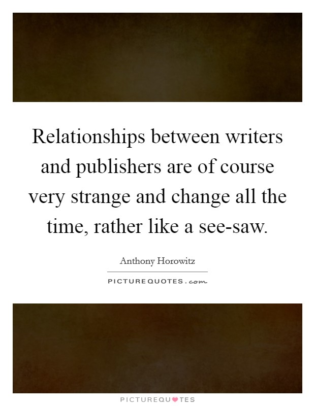 Relationships between writers and publishers are of course very strange and change all the time, rather like a see-saw Picture Quote #1