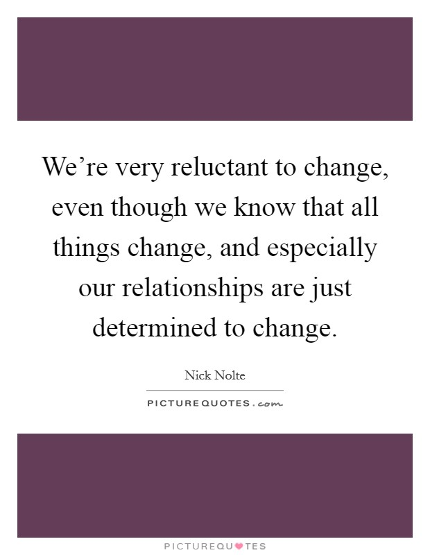 We're very reluctant to change, even though we know that all things change, and especially our relationships are just determined to change Picture Quote #1