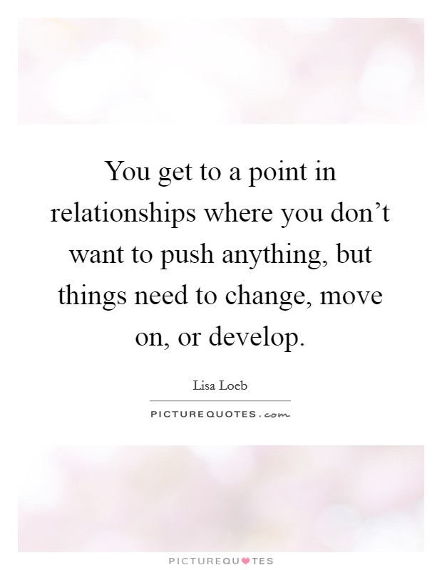You get to a point in relationships where you don't want to push anything, but things need to change, move on, or develop Picture Quote #1