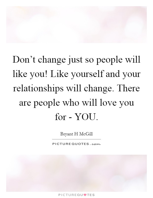 Don't change just so people will like you! Like yourself and your relationships will change. There are people who will love you for - YOU Picture Quote #1