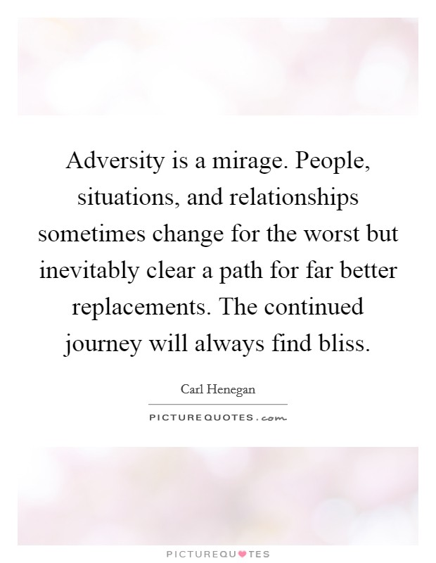 Adversity is a mirage. People, situations, and relationships sometimes change for the worst but inevitably clear a path for far better replacements. The continued journey will always find bliss Picture Quote #1