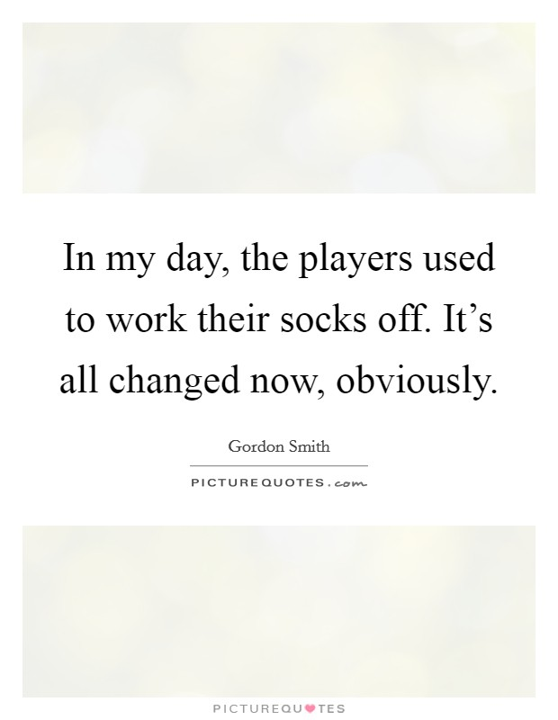 In my day, the players used to work their socks off. It's all changed now, obviously Picture Quote #1
