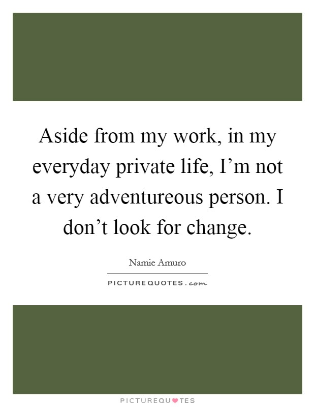 Aside from my work, in my everyday private life, I'm not a very adventureous person. I don't look for change Picture Quote #1