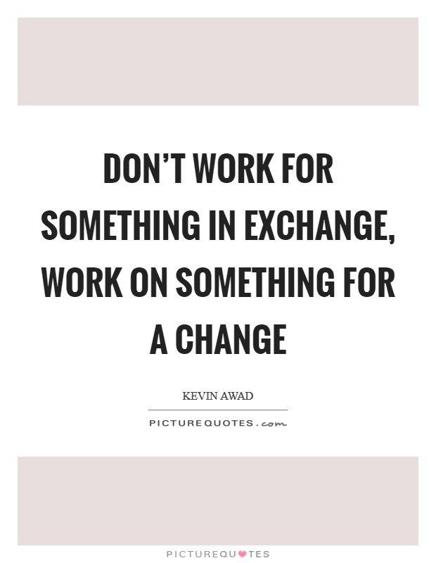 Don't work for something in Exchange, Work on something for a Change Picture Quote #1