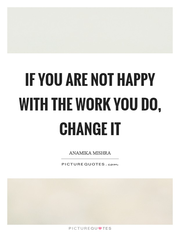 If you are not happy with the work you do, change it Picture Quote #1