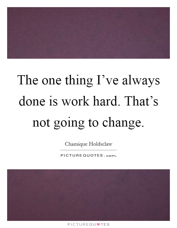 The one thing I've always done is work hard. That's not going to change Picture Quote #1