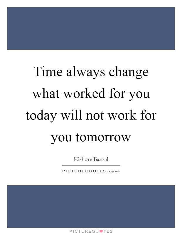 Time always change what worked for you today will not work for you tomorrow Picture Quote #1