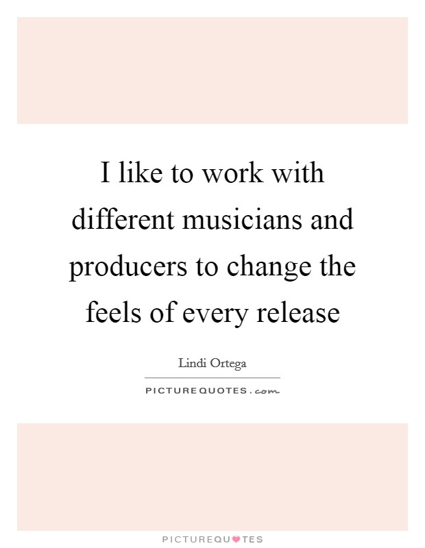 I like to work with different musicians and producers to change the feels of every release Picture Quote #1