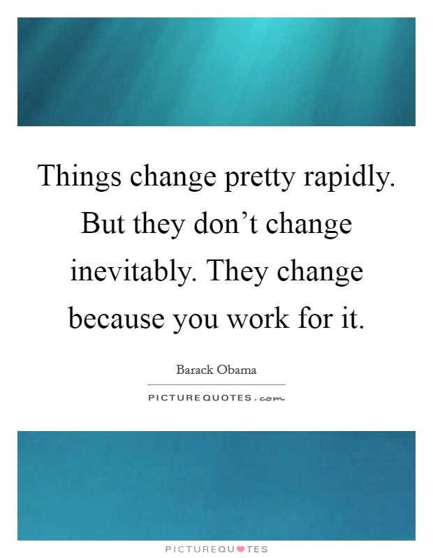 Things change pretty rapidly. But they don't change inevitably. They change because you work for it Picture Quote #1