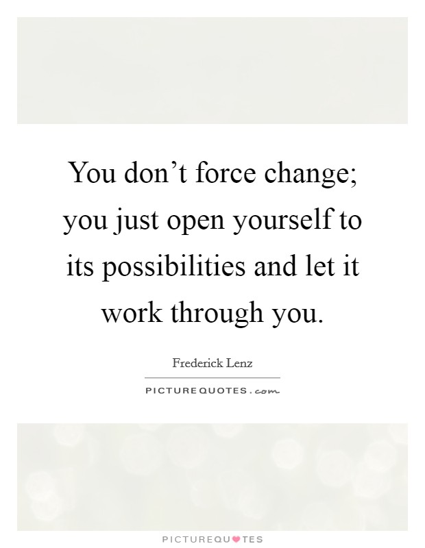 You don't force change; you just open yourself to its possibilities and let it work through you Picture Quote #1
