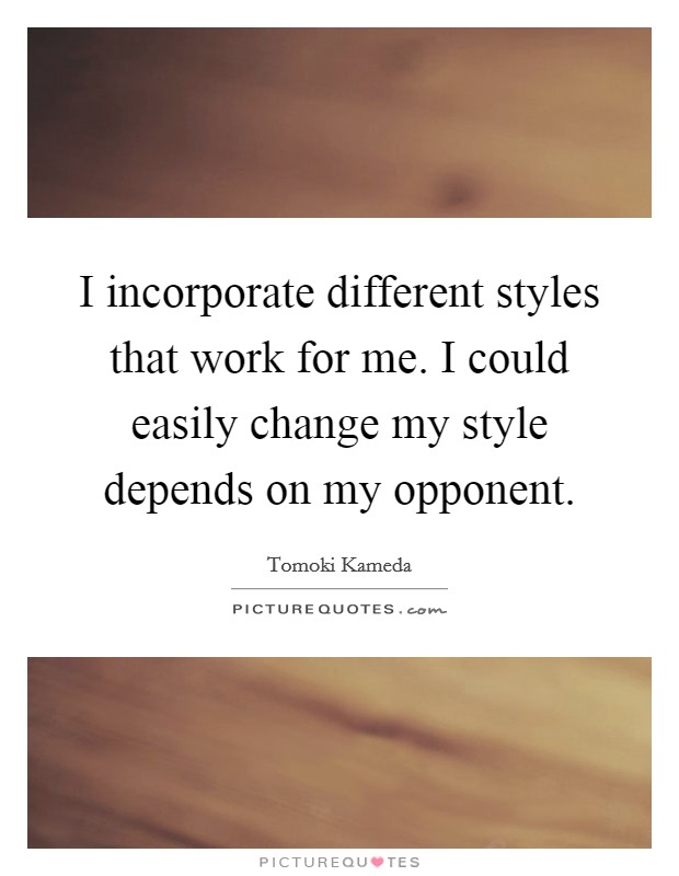 I incorporate different styles that work for me. I could easily change my style depends on my opponent Picture Quote #1