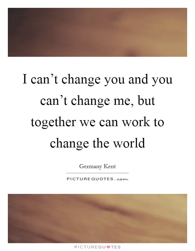 I can't change you and you can't change me, but together we can work to change the world Picture Quote #1