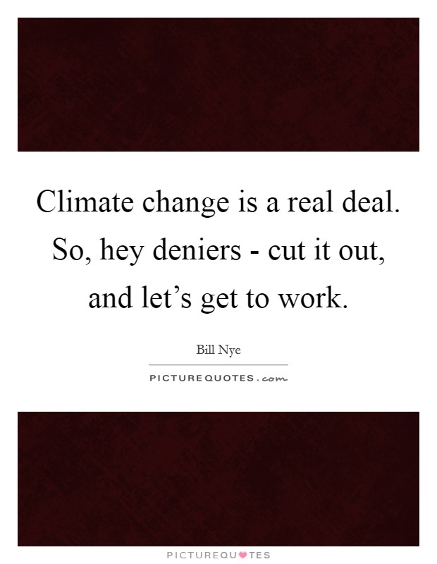 Climate change is a real deal. So, hey deniers - cut it out, and let's get to work. Picture Quote #1