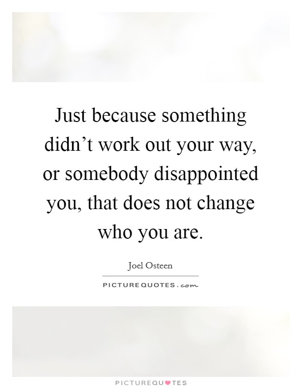 Just because something didn't work out your way, or somebody disappointed you, that does not change who you are Picture Quote #1