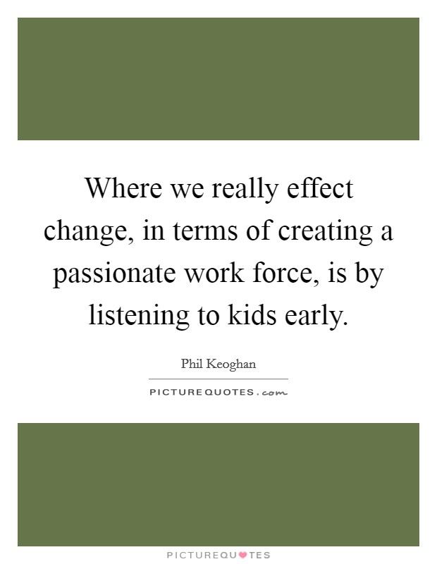 Where we really effect change, in terms of creating a passionate work force, is by listening to kids early Picture Quote #1