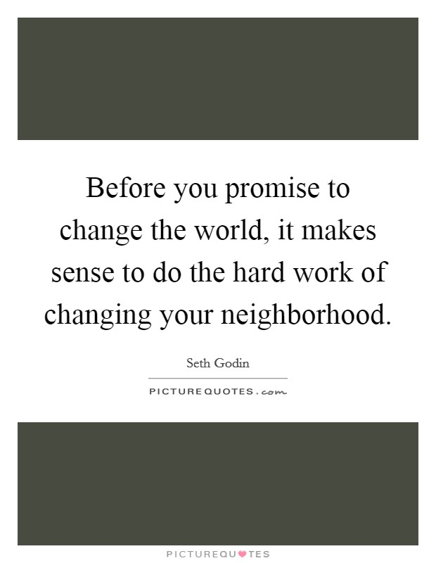 Before you promise to change the world, it makes sense to do the hard work of changing your neighborhood Picture Quote #1