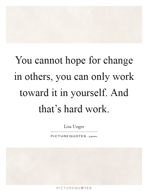 You cannot hope for change in others, you can only work toward it in yourself. And that's hard work Picture Quote #1