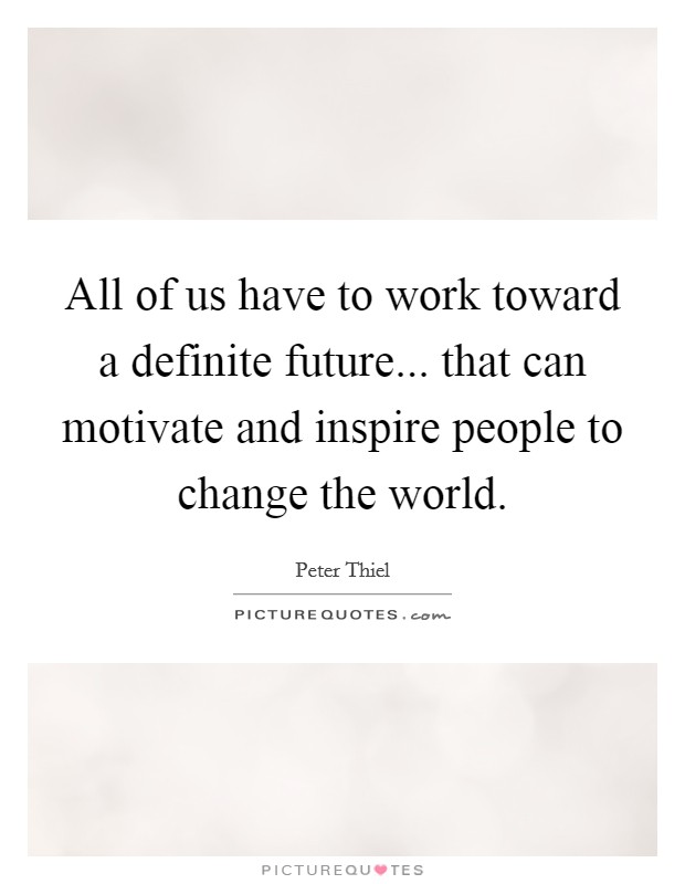 All of us have to work toward a definite future... that can motivate and inspire people to change the world Picture Quote #1